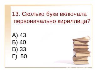 13. Сколько букв включала первоначально кириллица?А) 43 Б) 40 В) 33Г) 50