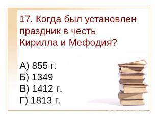 17. Когда был установлен праздник в честь Кирилла и Мефодия?А) 855 г. Б) 1349 В)