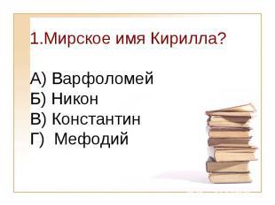 Мирское имя Кирилла?А) Варфоломей Б) Никон В) КонстантинГ) Мефодий
