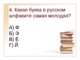 4. Какая буква в русском алфавите самая молодая?А) Ф Б) Э В) ЁГ) Й