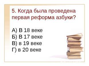 5. Когда была проведена первая реформа азбуки?А) В 18 веке Б) В 17 веке В) в 19