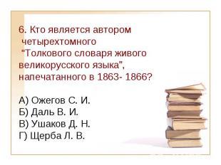 """6. Кто является автором четырехтомного """"Толкового словаря живого великорусского"""