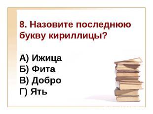 8. Назовите последнюю букву кириллицы?А) Ижица Б) Фита В) Добро Г) Ять