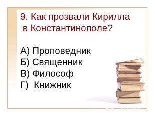 9. Как прозвали Кирилла в Константинополе?А) Проповедник Б) Священник В) Философ