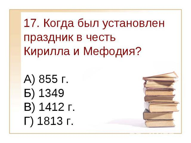 17. Когда был установлен праздник в честь Кирилла и Мефодия?А) 855 г. Б) 1349 В) 1412 г.Г) 1813 г.