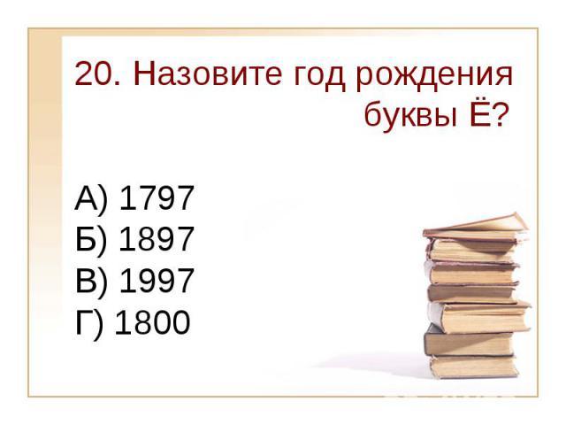 20. Назовите год рождения буквы Ё?А) 1797 Б) 1897 В) 1997Г) 1800