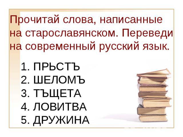 Прочитай слова, написанные на старославянском. Переведи на современный русский язык.1. ПРЬСТЪ2. ШЕЛОМЪ3. ТЪЩЕТА4. ЛОВИТВА5. ДРУЖИНА