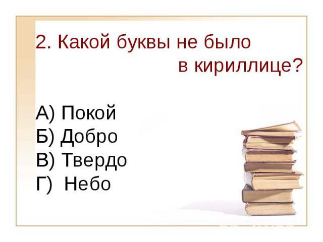 2. Какой буквы не было в кириллице? А) Покой Б) Добро В) ТвердоГ) Небо