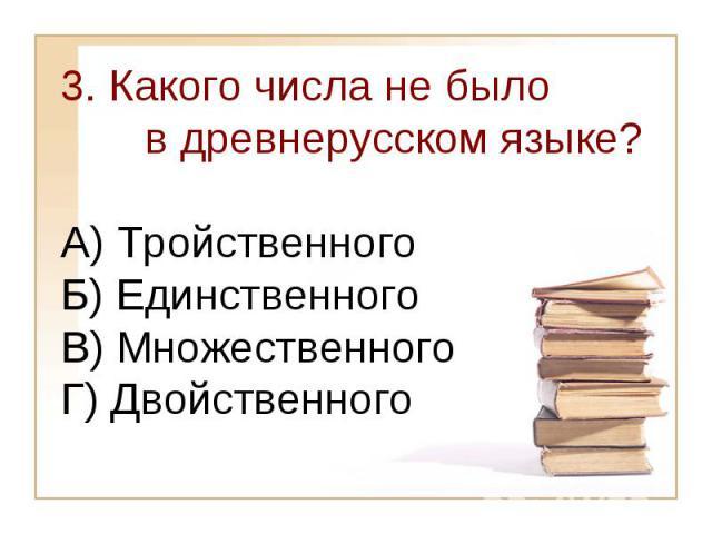 3. Какого числа не было в древнерусском языке?А) Тройственного Б) Единственного В) МножественногоГ) Двойственного