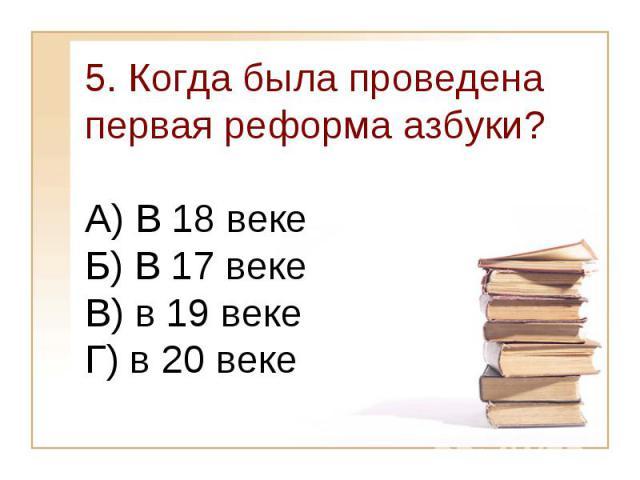 5. Когда была проведена первая реформа азбуки?А) В 18 веке Б) В 17 веке В) в 19 векеГ) в 20 веке