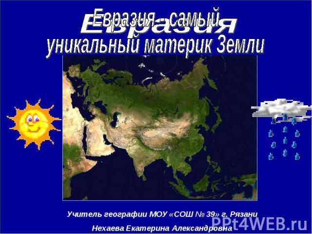 Евразия Евразия - самый уникальный материк ЗемлиУчитель географии МОУ «СОШ № 39» г. РязаниНехаева Екатерина Александровна