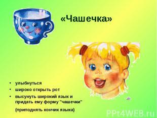 «Чашечка» улыбнутьсяшироко открыть ротвысунуть широкий язык и придать ему форму