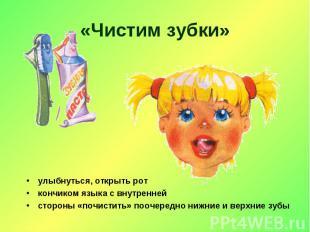 «Чистим зубки» улыбнуться, открыть роткончиком языка с внутреннейстороны «почист
