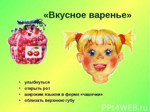 «Вкусное варенье» улыбнутьсяоткрыть ротшироким языком в форме «чашечки»облизать