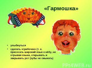 «Гармошка» улыбнутьсясделать «грибочек» (т. е. присосать широкий язык к нёбу, не