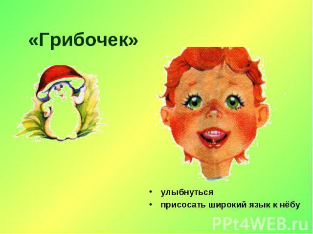 «Грибочек» улыбнутьсяприсосать широкий язык к нёбу