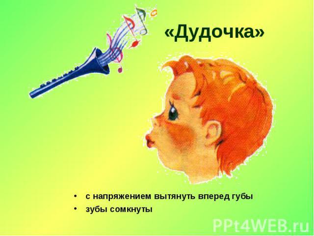 «Дудочка» с напряжением вытянуть вперед губы зубы сомкнуты
