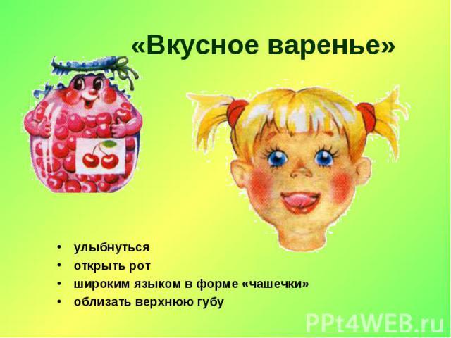 «Вкусное варенье» улыбнутьсяоткрыть ротшироким языком в форме «чашечки»облизать верхнююгубу