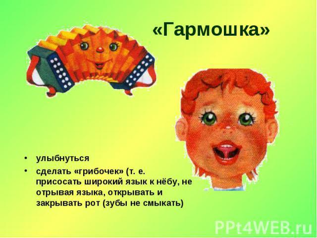 «Гармошка» улыбнутьсясделать «грибочек» (т. е. присосать широкий язык к нёбу, не отрывая языка, открывать и закрывать рот (зубы не смыкать)