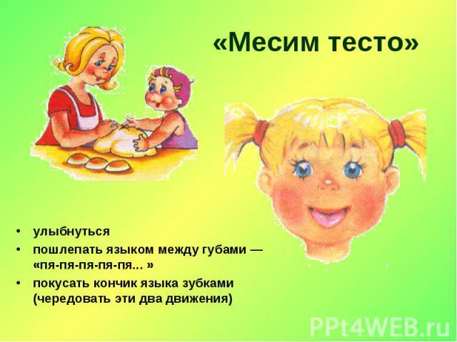 «Месим тесто» улыбнутьсяпошлепать языком между губами — «пя-пя-пя-пя-пя... »покусать кончик языка зубками (чередовать эти два движения)
