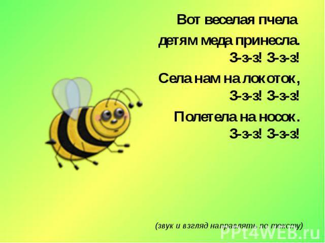Вот веселая пчела детям меда принесла.З-з-з! З-з-з!Села нам на локоток,З-з-з! З-з-з!Полетела на носок.З-з-з! З-з-з!(звук и взгляд направлять по тексту)