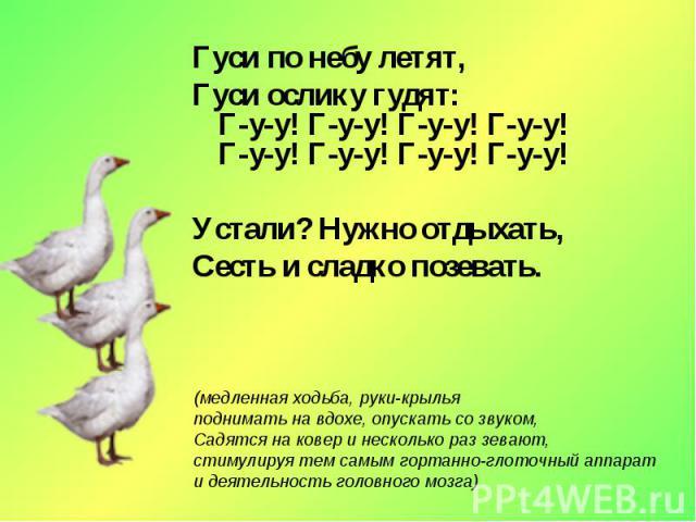 Гуси по небу летят,Гуси ослику гудят:Г-у-у! Г-у-у! Г-у-у! Г-у-у!Г-у-у! Г-у-у! Г-у-у! Г-у-у!Устали? Нужно отдыхать,Сесть и сладко позевать.(медленная ходьба, руки-крыльяподнимать на вдохе, опускать со звуком,Садятся на ковер и несколько раз зевают,ст…