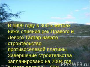 В 1999 году в 300-х метрах ниже слияния рек Правого и Левого Талгар начато строи