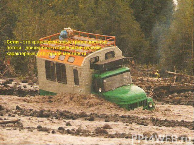 Сели - это кратковременные грязекаменные потоки, движущиеся отдельными валами, характерные для горной местности.