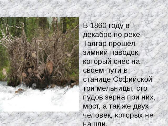 В 1860 году в декабре по реке Талгар прошел зимний паводок, который снес на своем пути в станице Софийской три мельницы, сто пудов зерна при них, мост, а так же двух человек, которых не нашли.