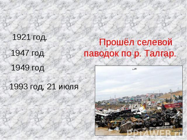 Прошёл селевой паводок по р. Талгар. 1921 год. 1947 год.1949 год1993 год, 21 июля