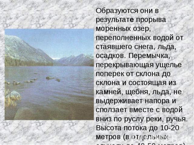 Образуются они в результате прорыва моренных озер, переполненных водой от стаявшего снега, льда, осадков. Перемычка, перекрывающая ущелье поперек от склона до склона и состоящая из камней, щебня, льда, не выдерживает напора и сползает вместе с водой…