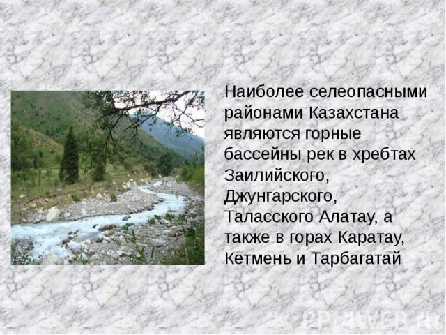 Наиболее селеопасными районами Казахстана являются горные бассейны рек в хребтах Заилийского, Джунгарского, Таласского Алатау, а также в горах Каратау, Кетмень и Тарбагатай.
