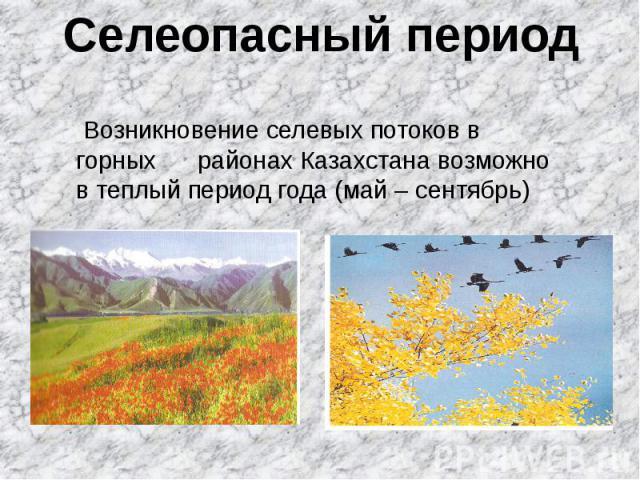 Селеопасный период Возникновение селевых потоков в горных районах Казахстана возможно в теплый период года (май – сентябрь)
