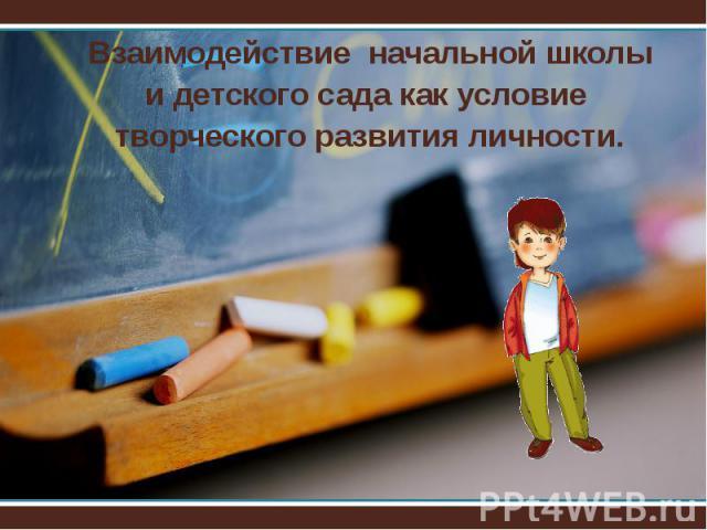 Взаимодействие начальной школыи детского сада как условие творческого развития личности.