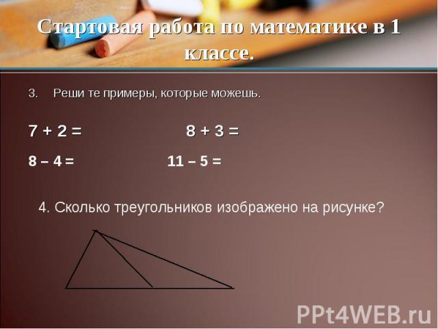 Стартовая работа по математике в 1 классе. Реши те примеры, которые можешь.7 + 2 = 8 + 3 = 4. Сколько треугольников изображено на рисунке?