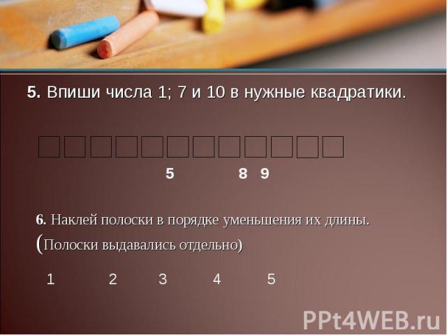 5. Впиши числа 1; 7 и 10 в нужные квадратики. 6. Наклей полоски в порядке уменьшения их длины.(Полоски выдавались отдельно)