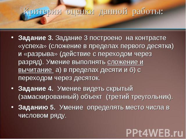 Критерии оценки данной работы: Задание 3. Задание 3 построено на контрасте «успеха» (сложение в пределах первого десятка) и «разрыва» (действие с переходом через разряд). Умение выполнять сложение и вычитание а) в пределах десяти и б) с переходом че…