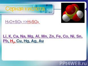 Серная кислота H2O+SO3 =>H2SO4 Li, К, Ca, Na, Mg, Al, Mn, Zn, Fe, Co, Ni, Sn, Pb