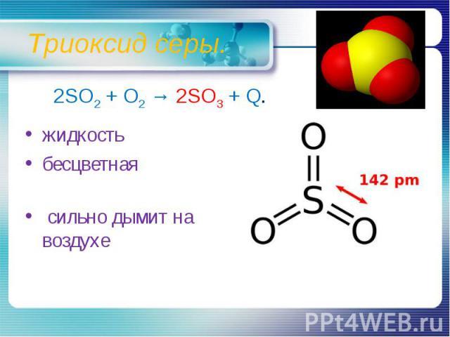 Триоксид серы. 2SO2 + O2 → 2SO3 + Q.жидкостьбесцветная сильно дымит на воздухе