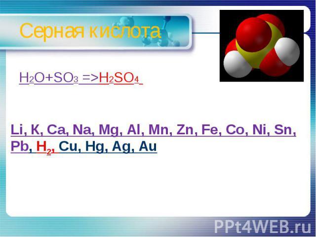 Серная кислота H2O+SO3 =>H2SO4 Li, К, Ca, Na, Mg, Al, Mn, Zn, Fe, Co, Ni, Sn, Pb, H2, Cu, Hg, Ag, Au