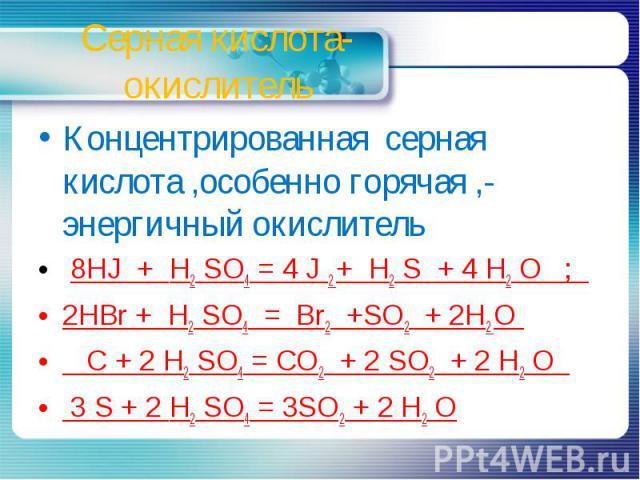 Серная кислота-окислитель Концентрированная серная кислота ,особенно горячая ,- энергичный окислитель 8HJ + H2 SO4 = 4 J 2 + H2 S + 4 H2 О ; 2HBr + H2 SO4 = Br2 +SO2 + 2H2 О C + 2 H2 SO4 = CO2 + 2 SO2 + 2 H2 O 3 S + 2 H2 SO4 = 3SO2 + 2 H2 O