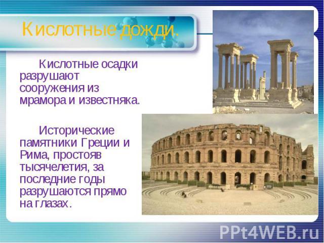 Кислотные дожди. Кислотные осадки разрушают сооружения из мрамора и известняка. Исторические памятники Греции и Рима, простояв тысячелетия, за последние годы разрушаются прямо на глазах.