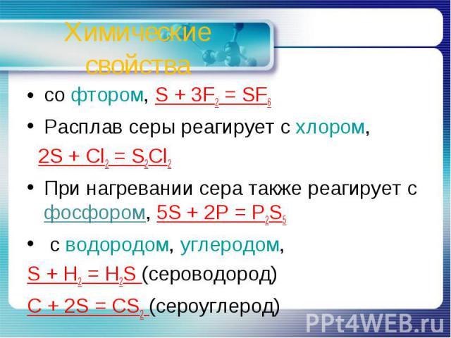 Химические свойства со фтором, S + 3F2 = SF6Расплав серы реагирует с хлором, 2S + Cl2 = S2Cl2При нагревании сера также реагирует с фосфором, 5S + 2P = P2S5 с водородом, углеродом, S + H2 = H2S (сероводород)C + 2S = CS2 (сероуглерод)