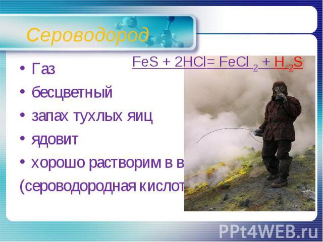 Сероводород FeS + 2HCl= FeCl 2 + H 2SГазбесцветныйзапах тухлых яицядовитхорошо растворим в воде(сероводородная кислота)