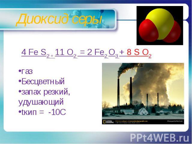 Диоксид серы 4 Fe S2 + 11 O2 = 2 Fe2 O3 + 8 S O2газБесцветныйзапах резкий, удушающийtкип = -10С