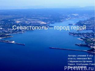 Севастополь – город герой Авторы: ученики 9 «Б» класса, гимназии №4 г.Мурманска
