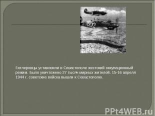 Гитлеровцы установили в Севастополе жестокий оккупационный режим. Было уничтожен