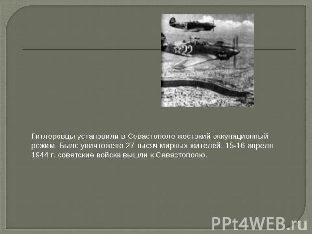 Гитлеровцы установили в Севастополе жестокий оккупационный режим. Было уничтожено 27 тысяч мирных жителей. 15-16 апреля 1944 г. советские войска вышли к Севастополю.
