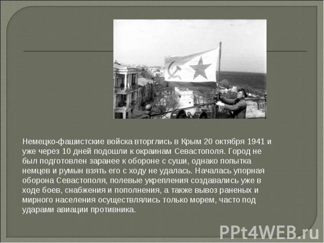 Немецко-фашистские войска вторглись в Крым 20 октября 1941 и уже через 10 дней подошли к окраинам Севастополя. Город не был подготовлен заранее к обороне с суши, однако попытка немцев и румын взять его с ходу не удалась. Началась упорная оборона Сев…