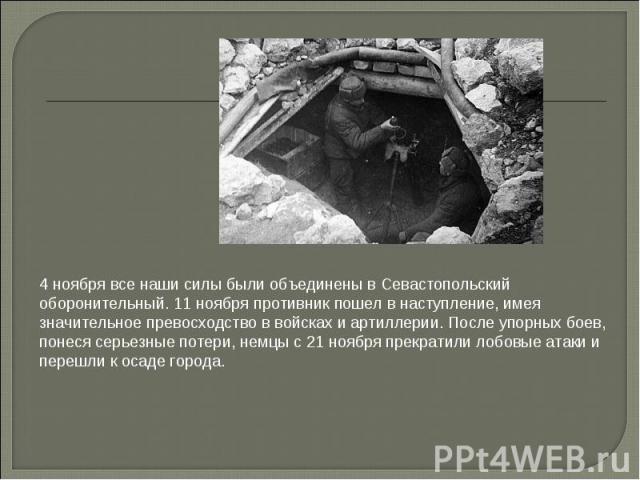 4 ноября все наши силы были объединены в Севастопольский оборонительный. 11 ноября противник пошел в наступление, имея значительное превосходство в войсках и артиллерии. После упорных боев, понеся серьезные потери, немцы с 21 ноября прекратили лобов…